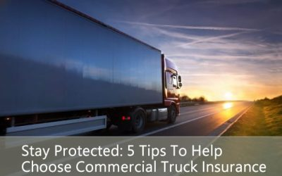 Stay Protected: 5 Tips To Help Choose Commercial Truck Insurance